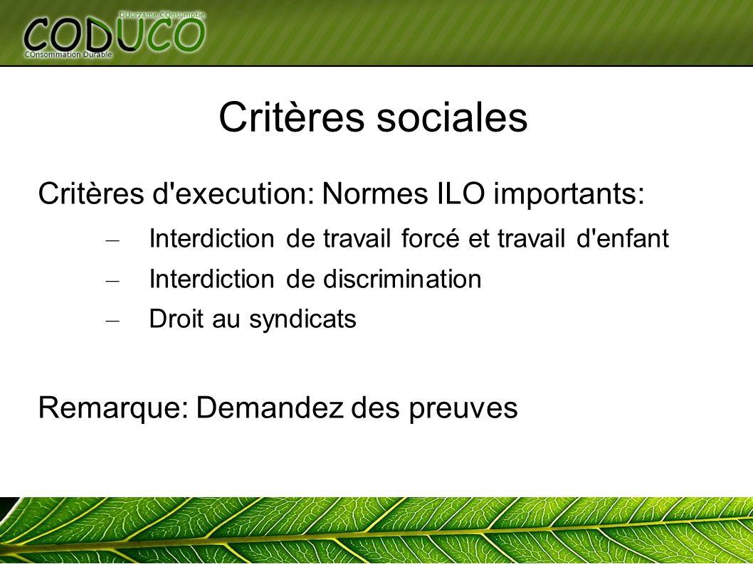Critères sociales Critères d execution: Normes ILO importants: – Interdiction de travail forcé et travail d enfant – Interdiction de discrimination – Droit au syndicats Remarque: Demandez des preuves