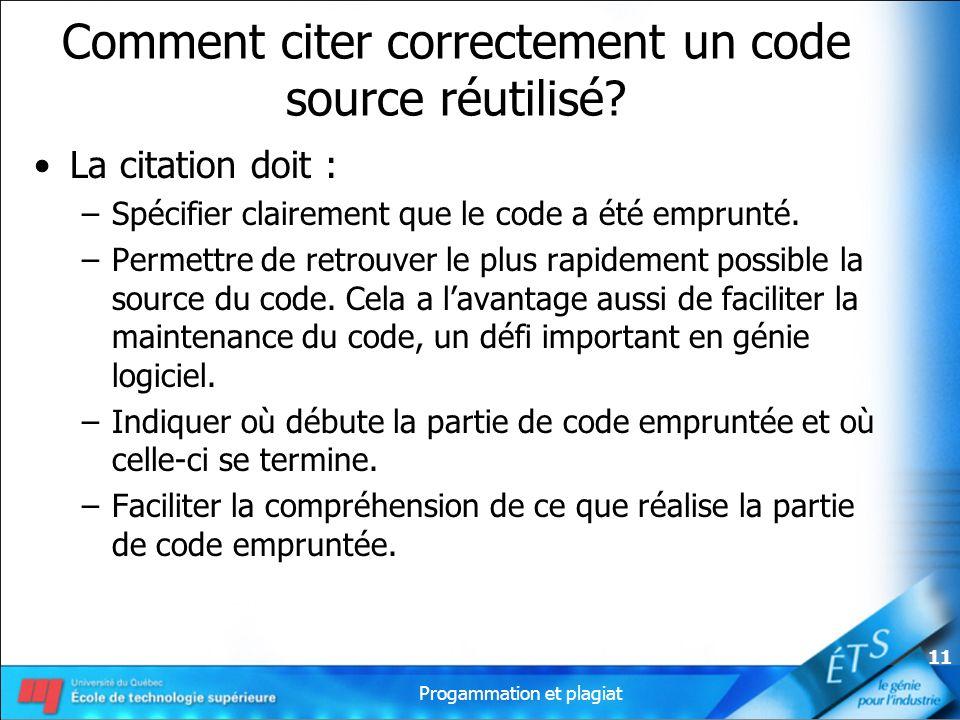Progammation et plagiat 11 Comment citer correctement un code source réutilisé? La citation doit : –Spécifier clairement que le code a été emprunté. –
