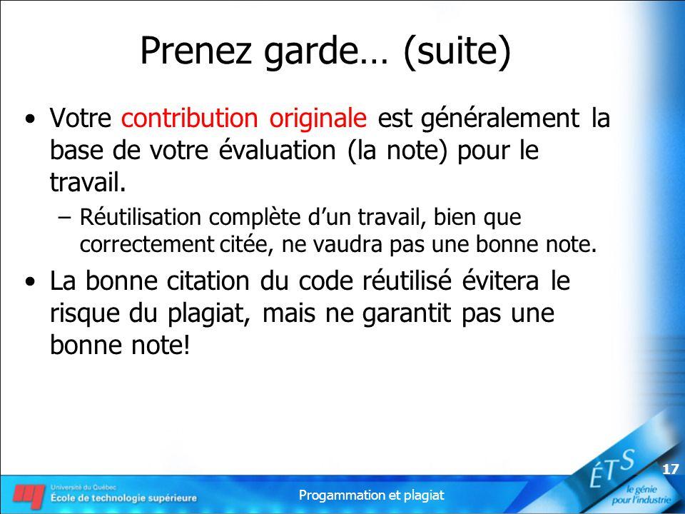 Progammation et plagiat 17 Prenez garde… (suite) Votre contribution originale est généralement la base de votre évaluation (la note) pour le travail.