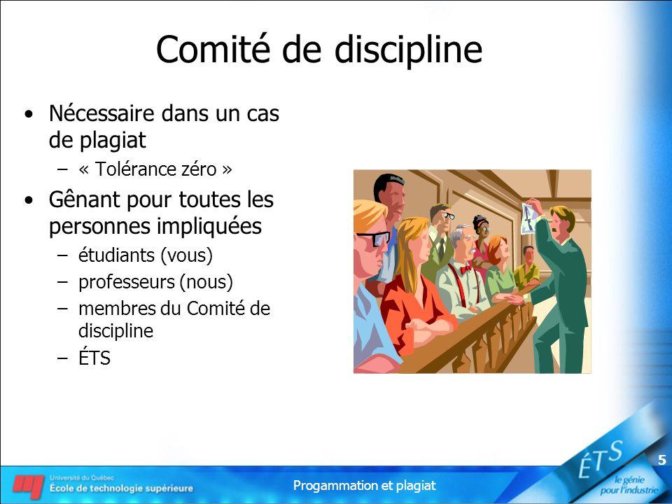 Progammation et plagiat 5 Comité de discipline Nécessaire dans un cas de plagiat –« Tolérance zéro » Gênant pour toutes les personnes impliquées –étudiants (vous) –professeurs (nous) –membres du Comité de discipline –ÉTS