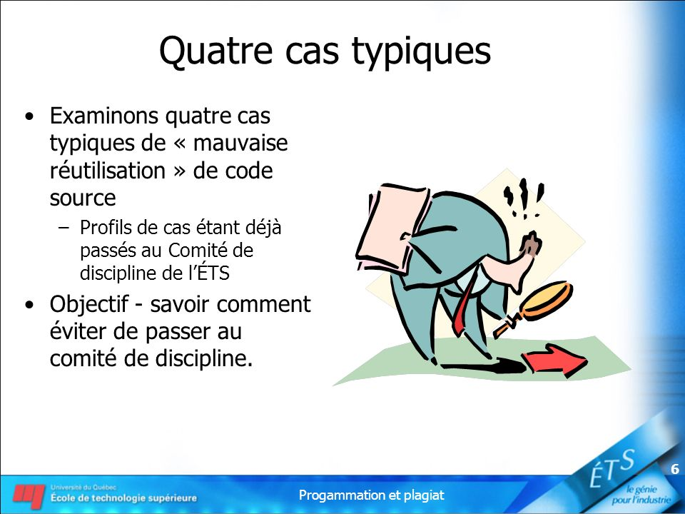 Progammation et plagiat 6 Quatre cas typiques Examinons quatre cas typiques de « mauvaise réutilisation » de code source –Profils de cas étant déjà pa