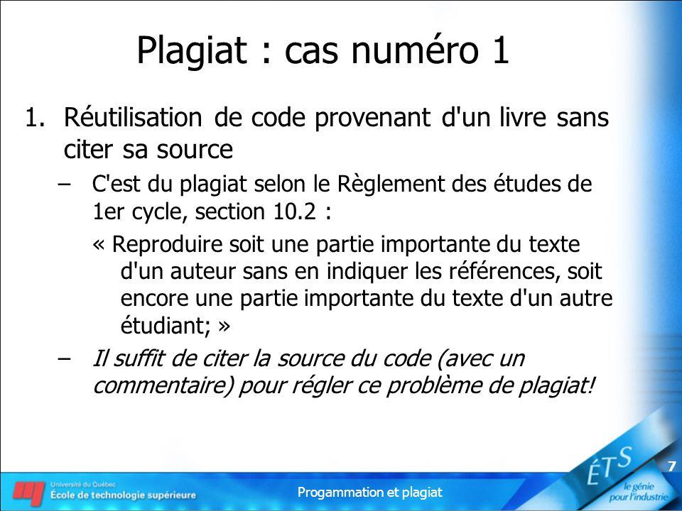 Progammation et plagiat 7 Plagiat : cas numéro 1 1.Réutilisation de code provenant d'un livre sans citer sa source –C'est du plagiat selon le Règlemen