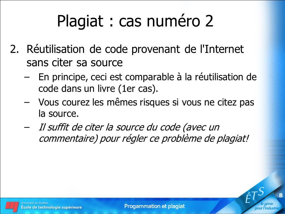 Progammation et plagiat 8 Plagiat : cas numéro 2 2.Réutilisation de code provenant de l'Internet sans citer sa source –En principe, ceci est comparabl