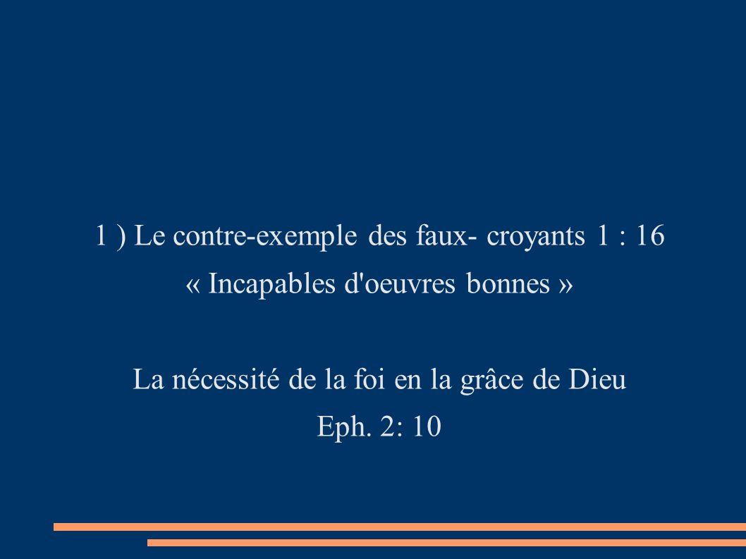 1 ) Le contre-exemple des faux- croyants 1 : 16 « Incapables d oeuvres bonnes » La nécessité de la foi en la grâce de Dieu Eph.