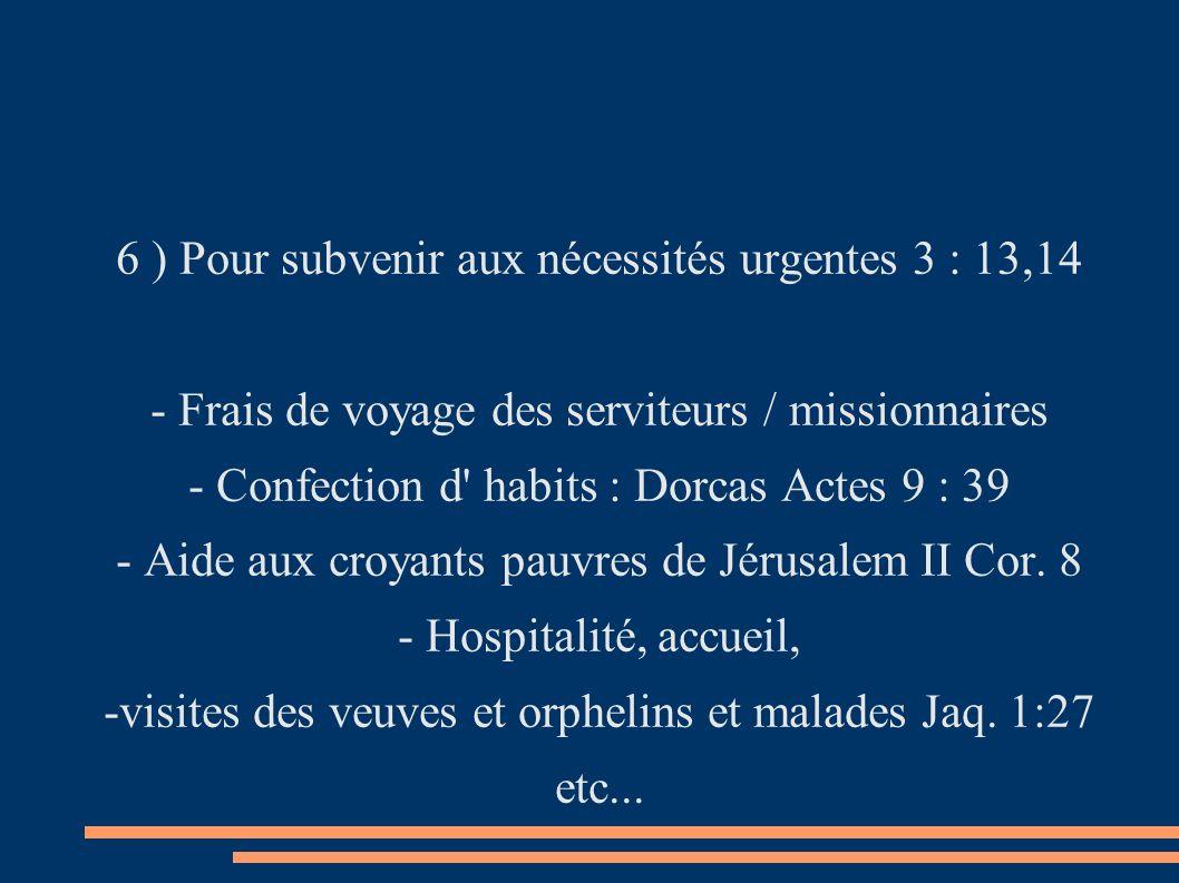 6 ) Pour subvenir aux nécessités urgentes 3 : 13,14 - Frais de voyage des serviteurs / missionnaires - Confection d habits : Dorcas Actes 9 : 39 - Aide aux croyants pauvres de Jérusalem II Cor.