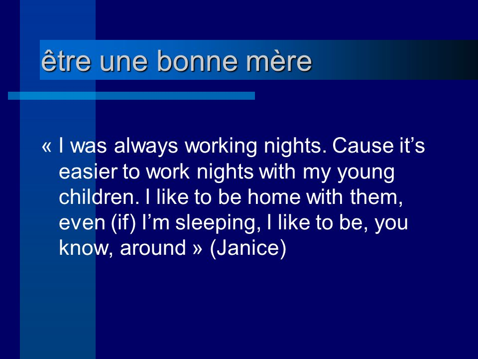 être une bonne mère « I was always working nights. Cause its easier to work nights with my young children. I like to be home with them, even (if) Im s