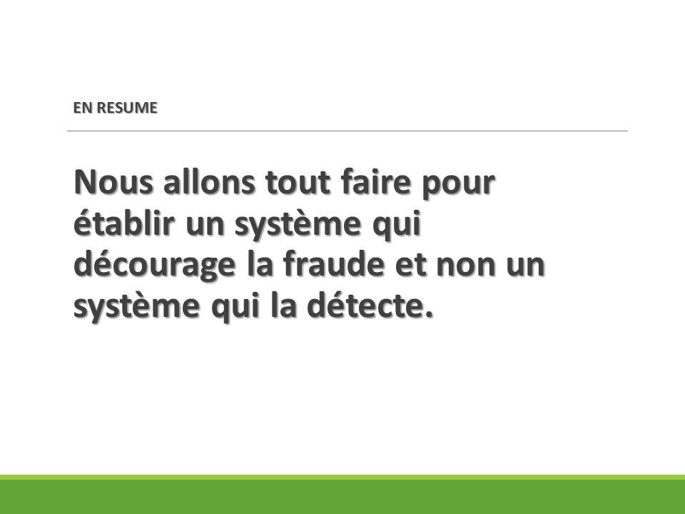 EN RESUME Nous allons tout faire pour établir un système qui décourage la fraude et non un système qui la détecte.
