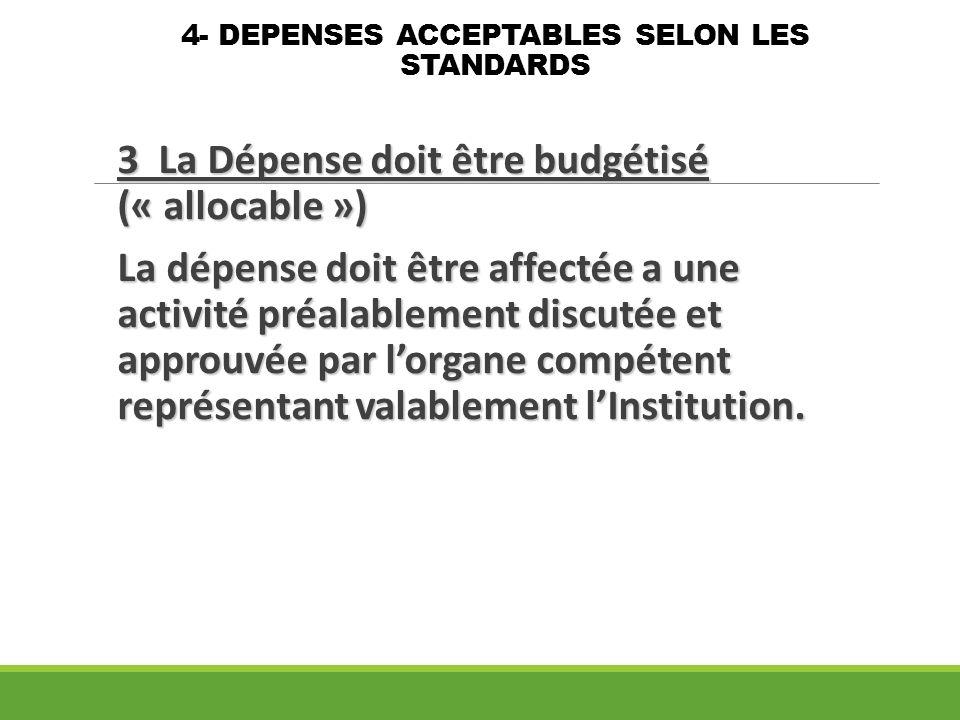 4- DEPENSES ACCEPTABLES SELON LES STANDARDS 3 La Dépense doit être budgétisé (« allocable ») La dépense doit être affectée a une activité préalablemen