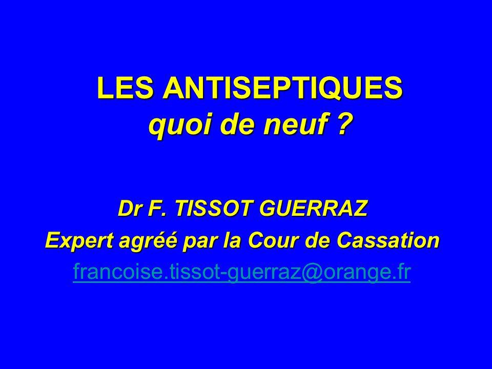 LES ANTISEPTIQUES quoi de neuf ? Dr F. TISSOT GUERRAZ Expert agréé par la Cour de Cassation francoise.tissot-guerraz@orange.fr