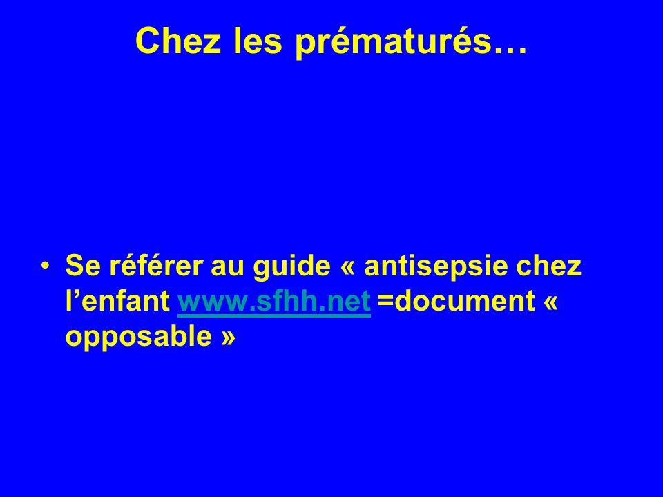 Chez les prématurés… Se référer au guide « antisepsie chez lenfant www.sfhh.net =document « opposable »www.sfhh.net