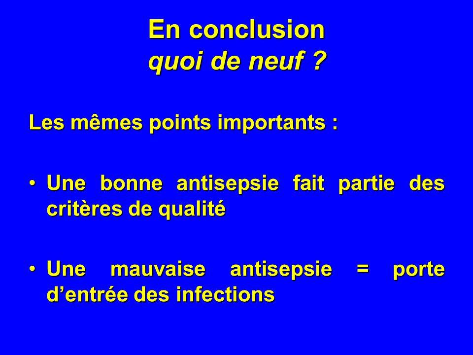 En conclusion quoi de neuf ? Les mêmes points importants : Une bonne antisepsie fait partie des critères de qualitéUne bonne antisepsie fait partie de