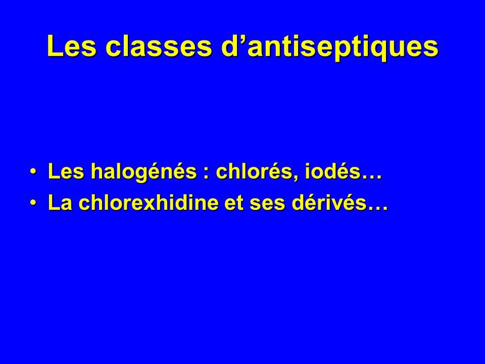 Les classes dantiseptiques Les halogénés : chlorés, iodés…Les halogénés : chlorés, iodés… La chlorexhidine et ses dérivés…La chlorexhidine et ses déri