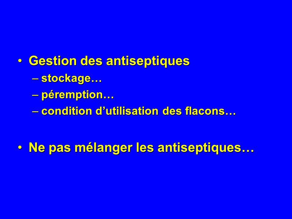 Gestion des antiseptiquesGestion des antiseptiques –stockage… –péremption… –condition dutilisation des flacons… Ne pas mélanger les antiseptiques…Ne pas mélanger les antiseptiques…