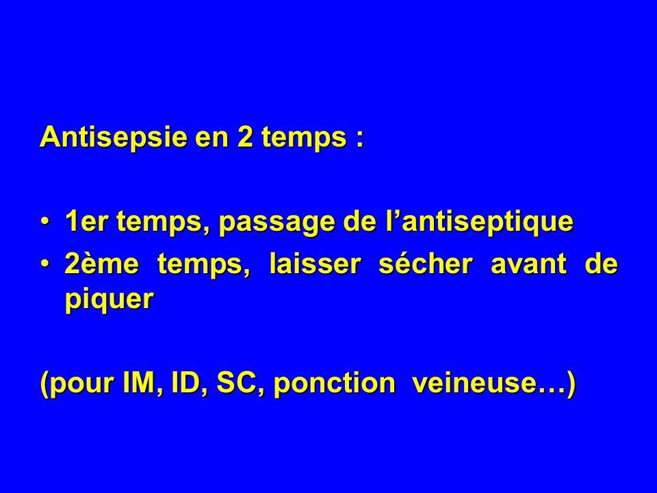 Antisepsie en 2 temps : 1er temps, passage de lantiseptique1er temps, passage de lantiseptique 2ème temps, laisser sécher avant de piquer2ème temps, laisser sécher avant de piquer (pour IM, ID, SC, ponction veineuse…)