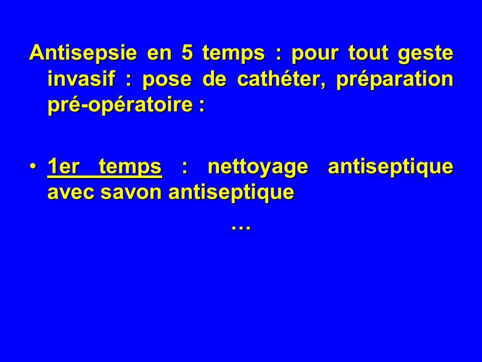 Antisepsie en 5 temps : pour tout geste invasif : pose de cathéter, préparation pré-opératoire : 1er temps : nettoyage antiseptique avec savon antisep