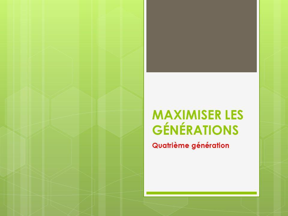 MAXIMISER LES GÉNÉRATIONS Quatrième génération