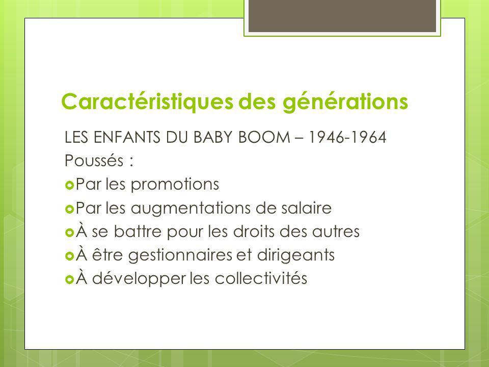 Caractéristiques des générations LES ENFANTS DU BABY BOOM – 1946-1964 Poussés : Par les promotions Par les augmentations de salaire À se battre pour l