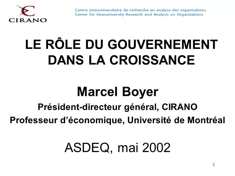 1 LE RÔLE DU GOUVERNEMENT DANS LA CROISSANCE Marcel Boyer Président-directeur général, CIRANO Professeur déconomique, Université de Montréal ASDEQ, mai 2002
