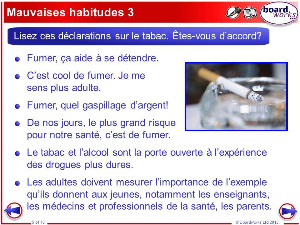 © Boardworks Ltd 20135 of 10 Mauvaises habitudes 3 Lisez ces déclarations sur le tabac. Êtes-vous daccord? Cest cool de fumer. Je me sens plus adulte.