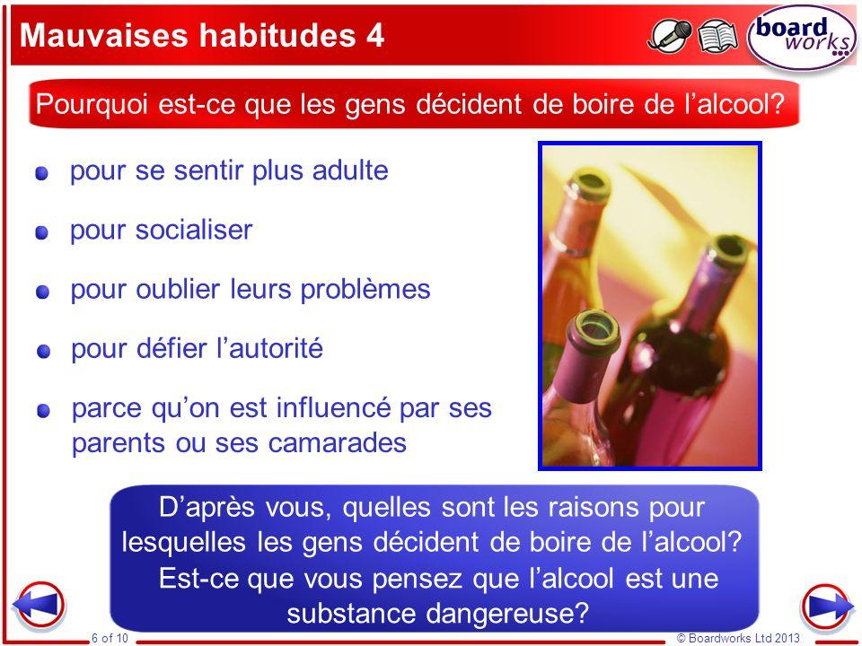 © Boardworks Ltd 20136 of 10 Mauvaises habitudes 4 Pourquoi est-ce que les gens décident de boire de lalcool? pour socialiser pour se sentir plus adul