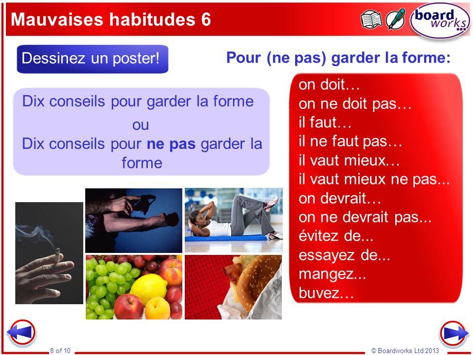 © Boardworks Ltd 20138 of 10 Mauvaises habitudes 6 Pour (ne pas) garder la forme: Dessinez un poster! ou Dix conseils pour garder la forme Dix conseil