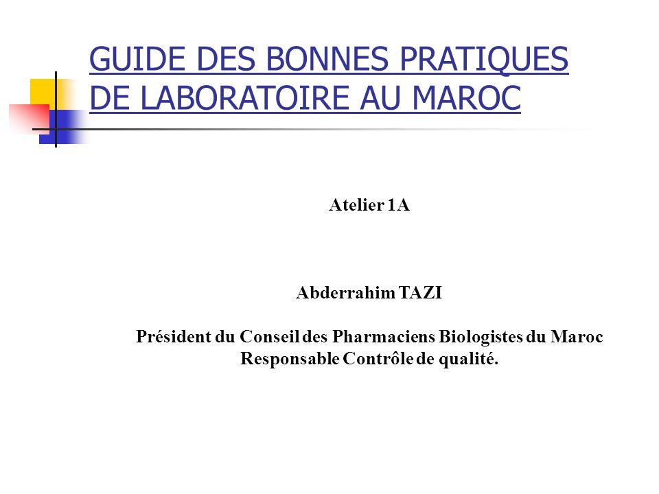 GUIDE DES BONNES PRATIQUES DE LABORATOIRE AU MAROC Atelier 1A Abderrahim TAZI Président du Conseil des Pharmaciens Biologistes du Maroc Responsable Co
