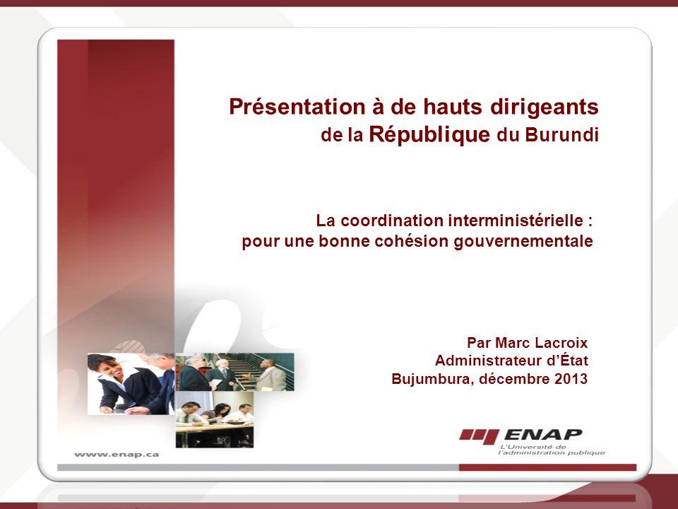 PRÉSENTATION À DES HAUTS DIRIGEANTS DE LA RÉPUBLIQUE DU BURUNDI La coordination interministérielle pour une bonne cohésion gouvernementale Par M. Marc