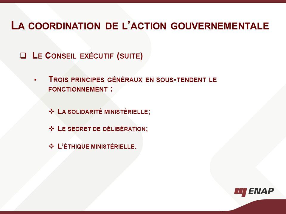 L A COORDINATION DE L ACTION GOUVERNEMENTALE L E C ONSEIL EXÉCUTIF ( SUITE ) T ROIS PRINCIPES GÉNÉRAUX EN SOUS - TENDENT LE FONCTIONNEMENT : L A SOLID