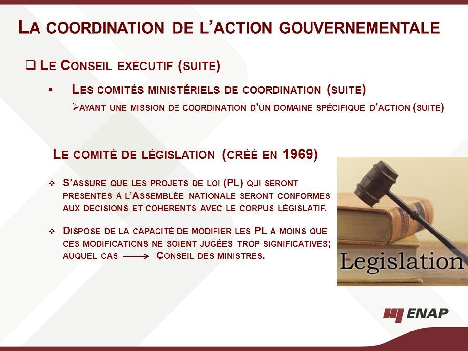 L A COORDINATION DE L ACTION GOUVERNEMENTALE L E COMITÉ DE LÉGISLATION ( CRÉÉ EN 1969) S ASSURE QUE LES PROJETS DE LOI (PL) QUI SERONT PRÉSENTÉS À L A
