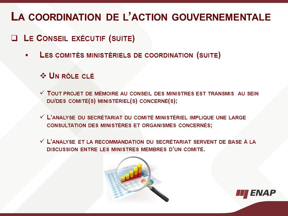 L A COORDINATION DE L ACTION GOUVERNEMENTALE L E C ONSEIL EXÉCUTIF ( SUITE ) L ES COMITÉS MINISTÉRIELS DE COORDINATION ( SUITE ) U N RÔLE CLÉ T OUT PR
