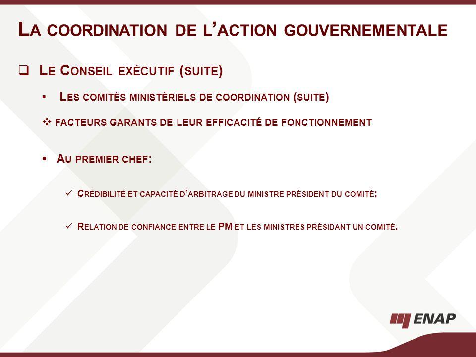 L A COORDINATION DE L ACTION GOUVERNEMENTALE L E C ONSEIL EXÉCUTIF ( SUITE ) L ES COMITÉS MINISTÉRIELS DE COORDINATION ( SUITE ) FACTEURS GARANTS DE L