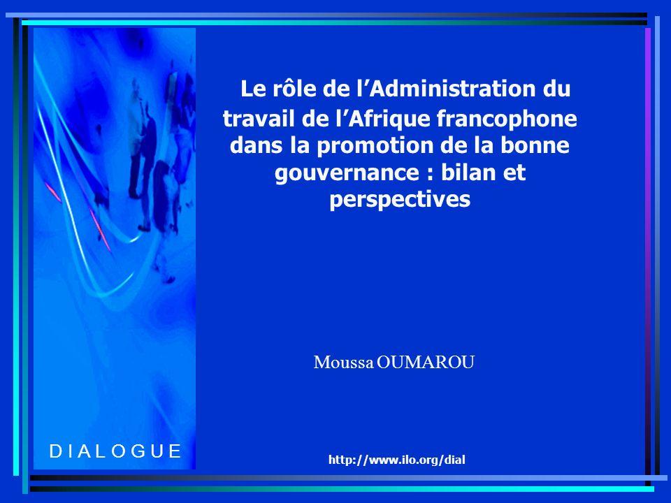 http://www.ilo.org/dial Le rôle de lAdministration du travail de lAfrique francophone dans la promotion de la bonne gouvernance : bilan et perspectives Moussa OUMAROU D I A L O G U E