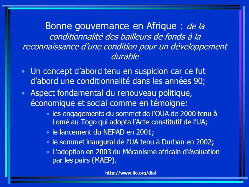 http://www.ilo.org/dial Bonne gouvernance en Afrique : de la conditionnalité des bailleurs de fonds à la reconnaissance dune condition pour un développement durable Un concept dabord tenu en suspicion car ce fut dabord une conditionnalité dans les années 90; Aspect fondamental du renouveau politique, économique et social comme en témoigne: les engagements du sommet de lOUA de 2000 tenu à Lomé au Togo qui adopta lActe constitutif de lUA; le lancement du NEPAD en 2001; le sommet inaugural de lUA tenu à Durban en 2002; Ladoption en 2003 du Mécanisme africain dévaluation par les pairs (MAEP).