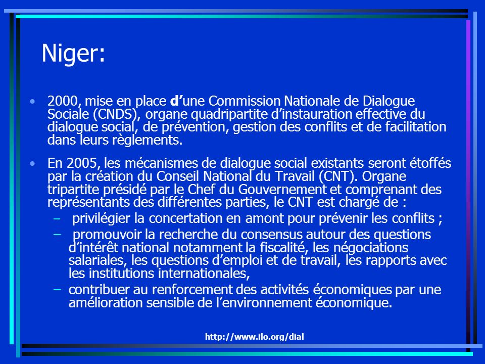 http://www.ilo.org/dial Niger: 2000, mise en place dune Commission Nationale de Dialogue Sociale (CNDS), organe quadripartite dinstauration effective