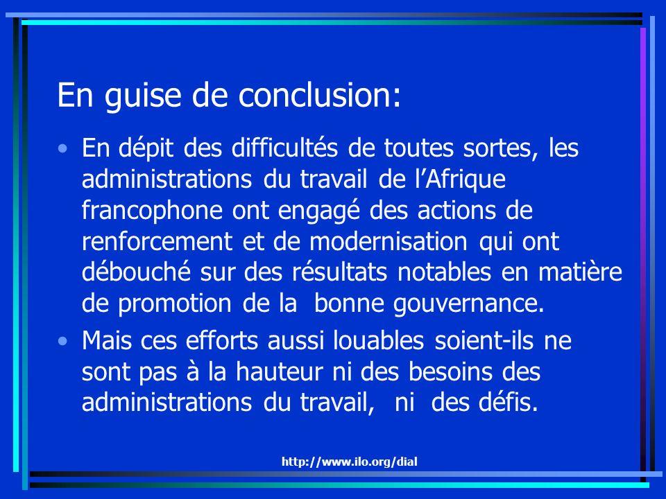 http://www.ilo.org/dial En guise de conclusion: En dépit des difficultés de toutes sortes, les administrations du travail de lAfrique francophone ont