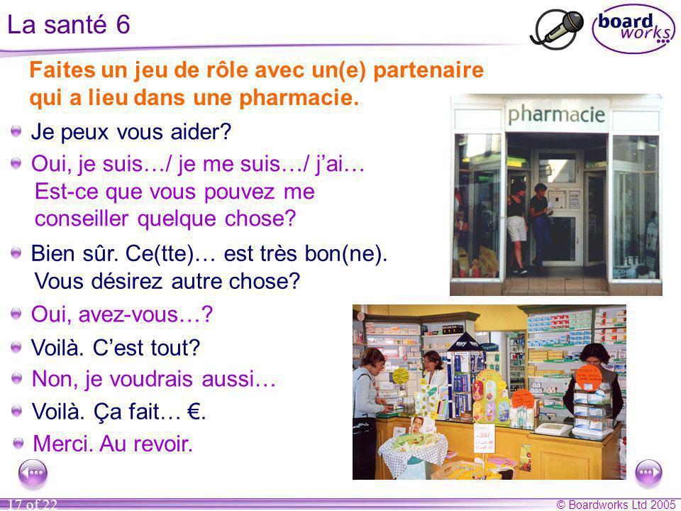 © Boardworks Ltd 2005 17 of 22 La santé 6 Faites un jeu de rôle avec un(e) partenaire qui a lieu dans une pharmacie. Je peux vous aider? Oui, je suis…