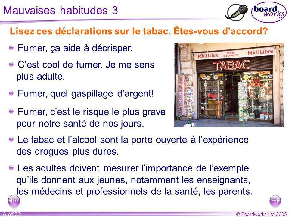 © Boardworks Ltd 2005 6 of 22 Mauvaises habitudes 3 Lisez ces déclarations sur le tabac. Êtes-vous daccord? Cest cool de fumer. Je me sens plus adulte