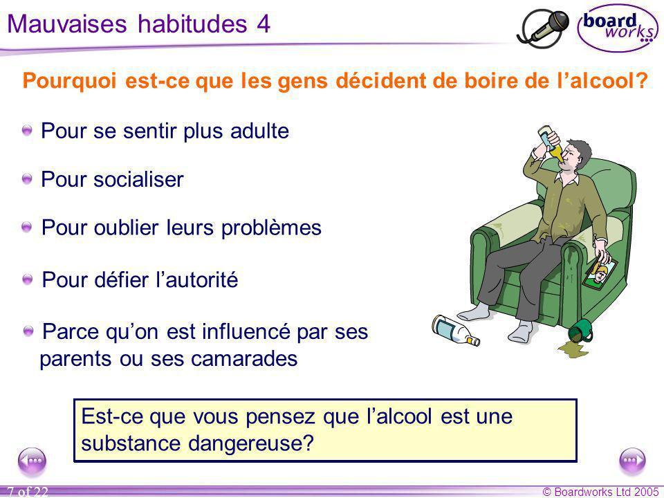 © Boardworks Ltd 2005 7 of 22 Mauvaises habitudes 4 Pourquoi est-ce que les gens décident de boire de lalcool? Pour socialiser Pour se sentir plus adu