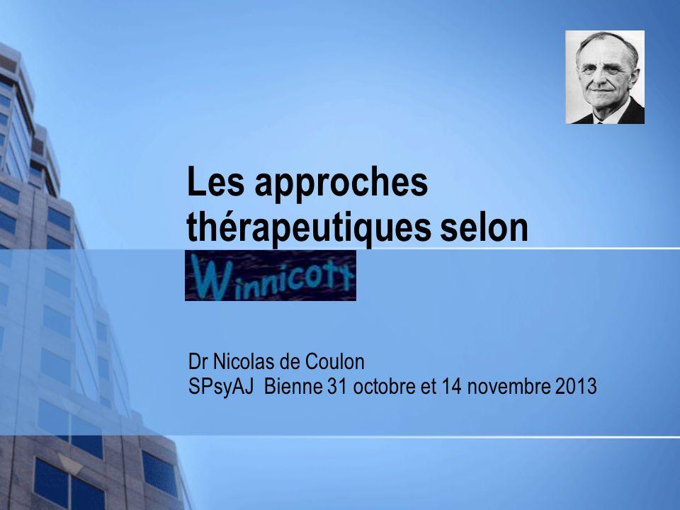 Les approches thérapeutiques selon Winnicott Dr Nicolas de Coulon SPsyAJ Bienne 31 octobre et 14 novembre 2013
