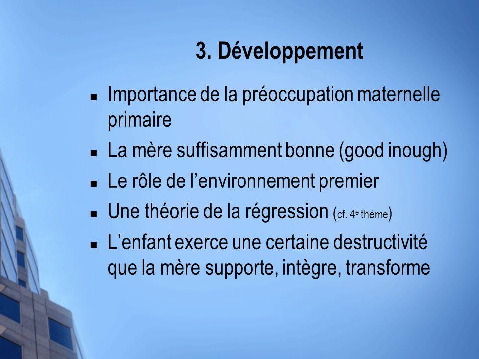3. Développement Importance de la préoccupation maternelle primaire La mère suffisamment bonne (good inough) Le rôle de lenvironnement premier Une thé