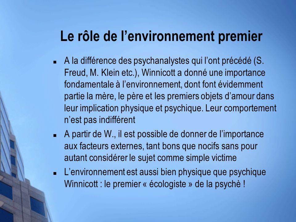 Le rôle de lenvironnement premier A la différence des psychanalystes qui lont précédé (S. Freud, M. Klein etc.), Winnicott a donné une importance fond