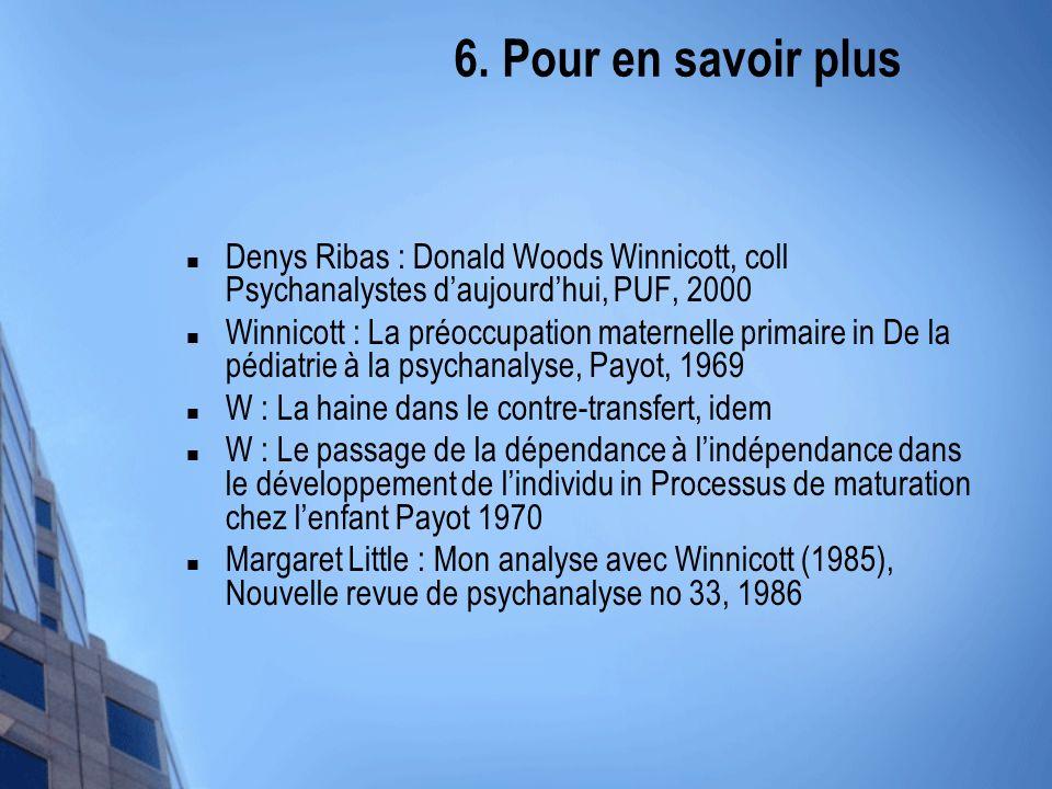 6. Pour en savoir plus Denys Ribas : Donald Woods Winnicott, coll Psychanalystes daujourdhui, PUF, 2000 Winnicott : La préoccupation maternelle primai