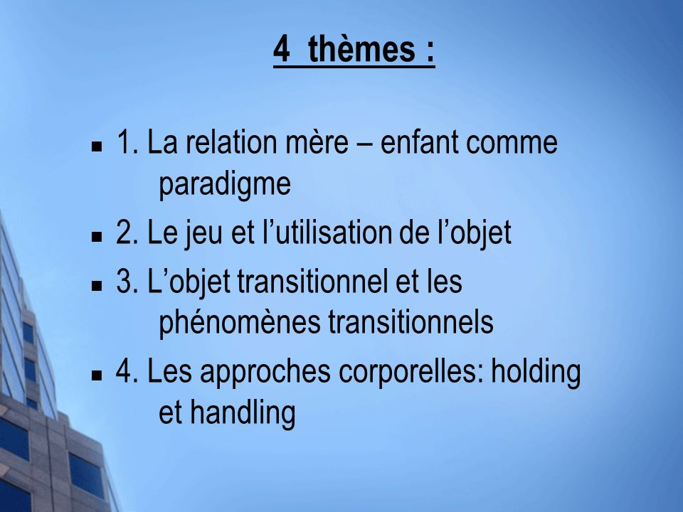 4 thèmes : 1. La relation mère – enfant comme paradigme 2. Le jeu et lutilisation de lobjet 3. Lobjet transitionnel et les phénomènes transitionnels 4