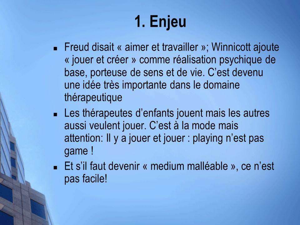 1. Enjeu Freud disait « aimer et travailler »; Winnicott ajoute « jouer et créer » comme réalisation psychique de base, porteuse de sens et de vie. Ce