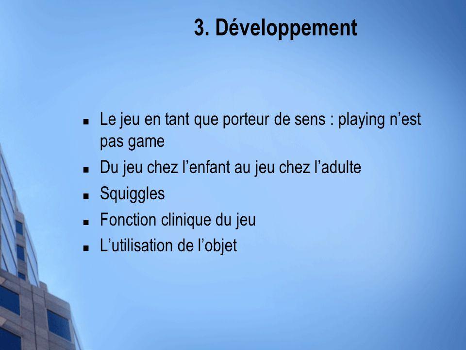 3. Développement Le jeu en tant que porteur de sens : playing nest pas game Du jeu chez lenfant au jeu chez ladulte Squiggles Fonction clinique du jeu