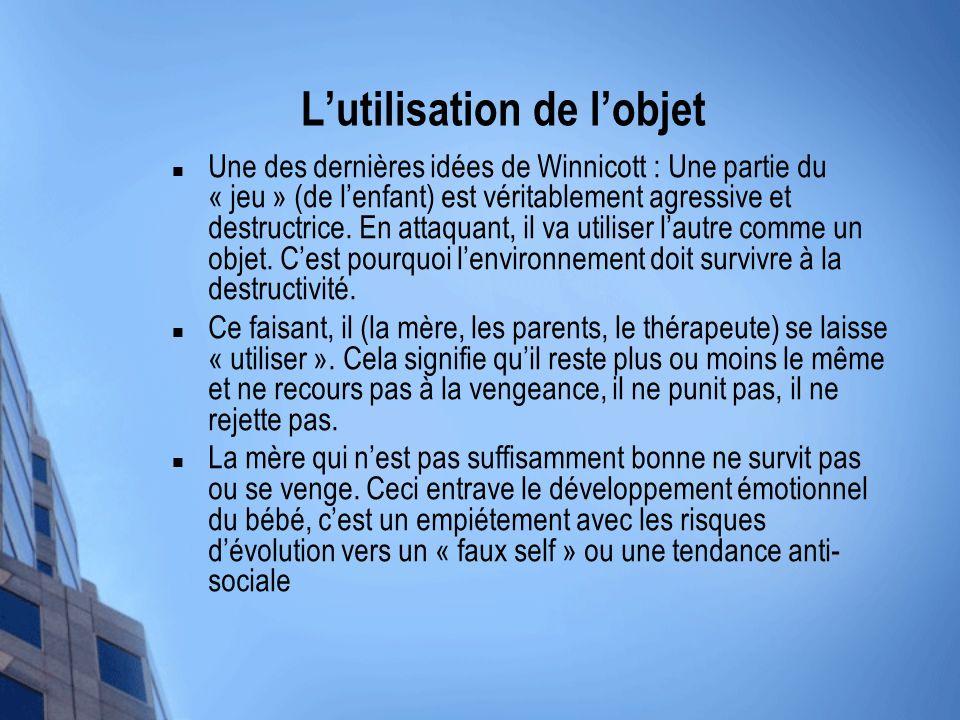 Lutilisation de lobjet Une des dernières idées de Winnicott : Une partie du « jeu » (de lenfant) est véritablement agressive et destructrice. En attaq