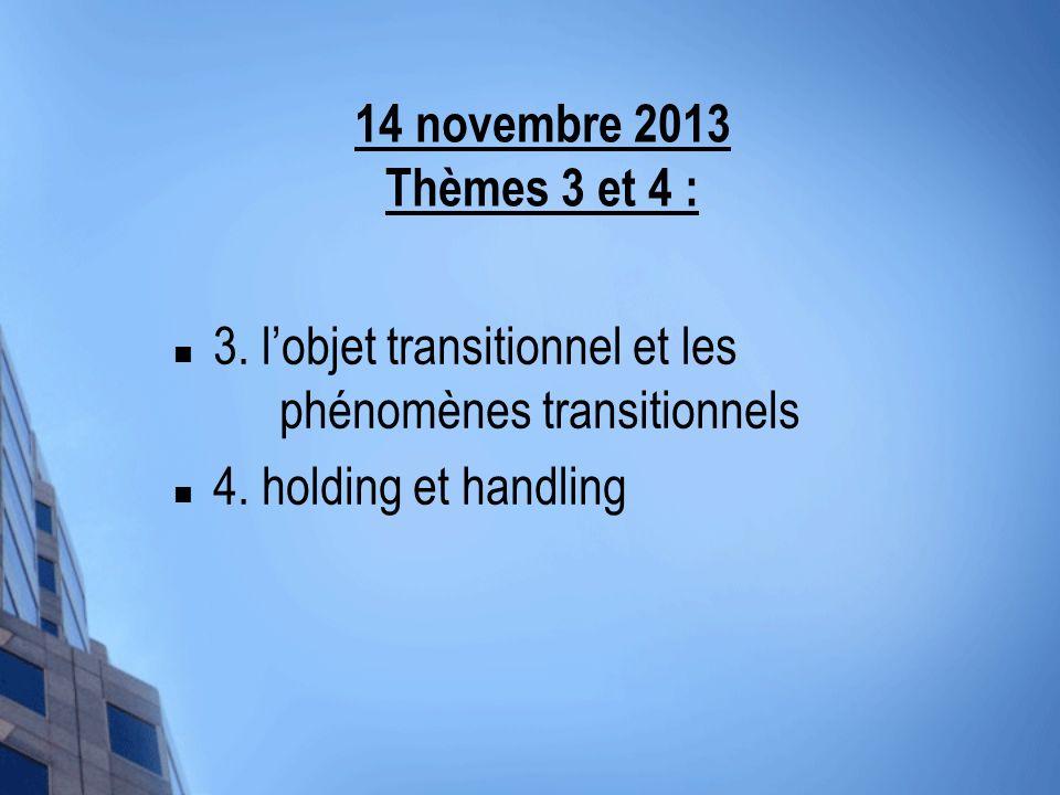 14 novembre 2013 Thèmes 3 et 4 : 3. lobjet transitionnel et les phénomènes transitionnels 4. holding et handling