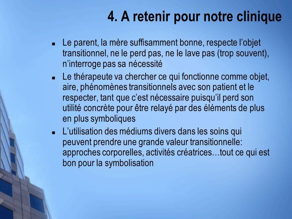 4. A retenir pour notre clinique Le parent, la mère suffisamment bonne, respecte lobjet transitionnel, ne le perd pas, ne le lave pas (trop souvent),