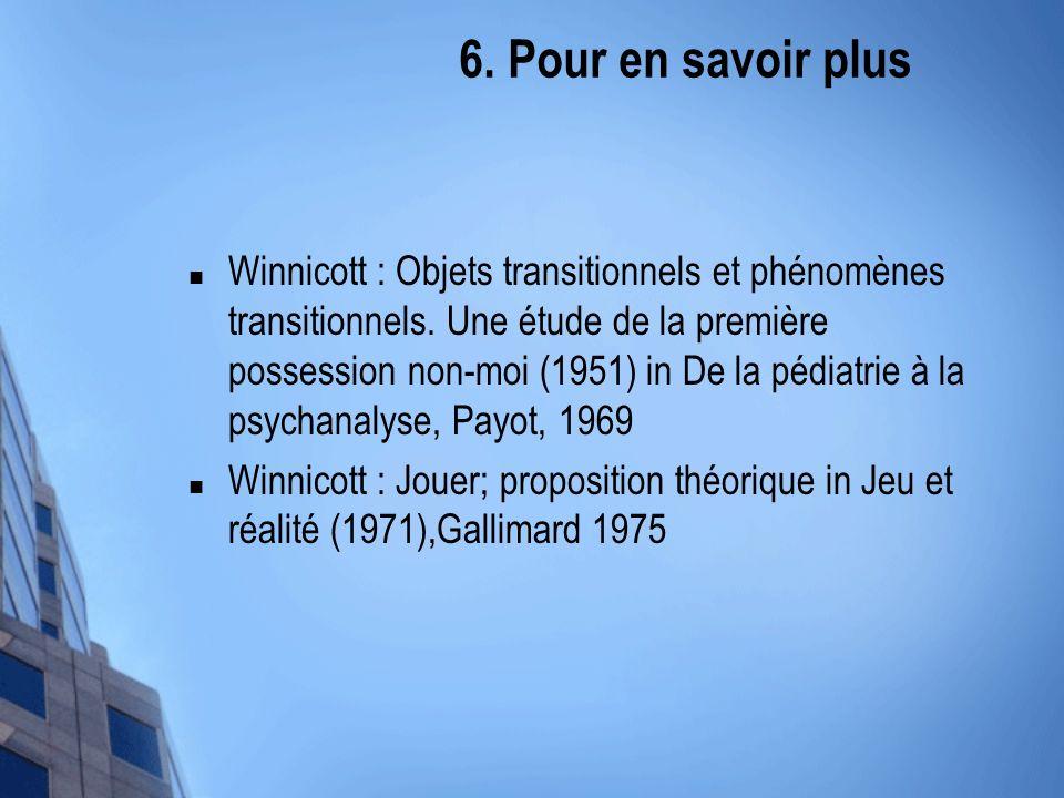 6. Pour en savoir plus Winnicott : Objets transitionnels et phénomènes transitionnels. Une étude de la première possession non-moi (1951) in De la péd