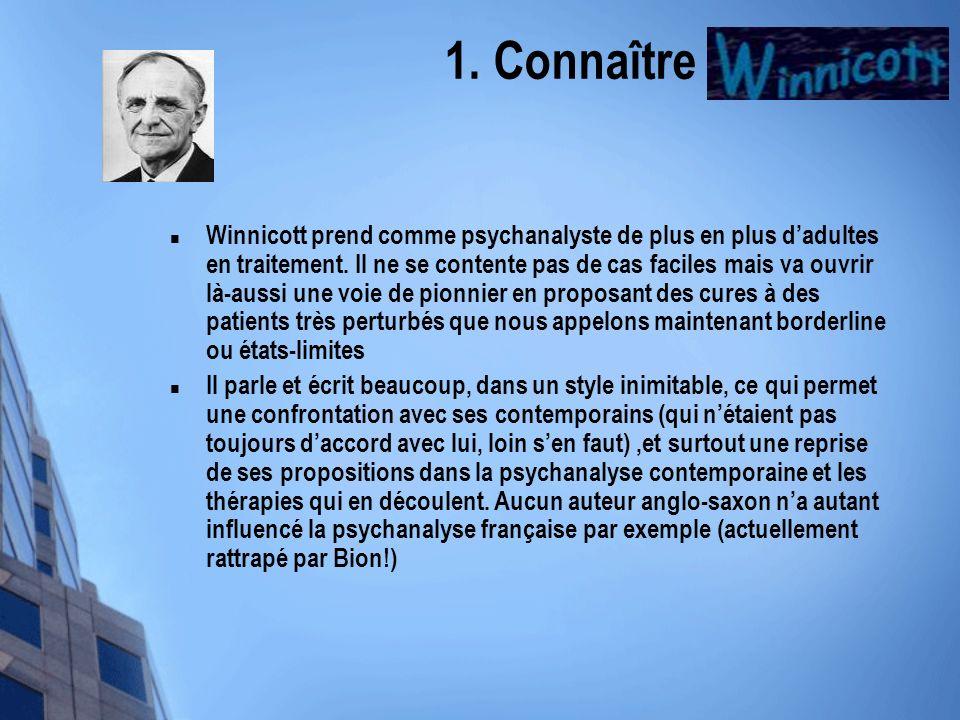 1. Connaître Winnicott Winnicott prend comme psychanalyste de plus en plus dadultes en traitement. Il ne se contente pas de cas faciles mais va ouvrir